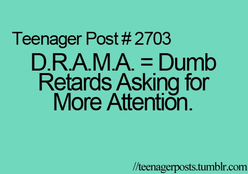 asking, attention, drama, dumb, retarts, teenager, true