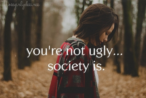 beautiful, girl, love, society, thosegirlydesires, ugly