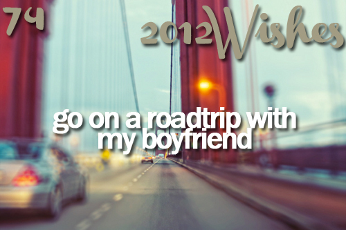2012, 2012 wishes, 2012wishes, boyfriend, happy, love, roadrip, roadtrip, wishes