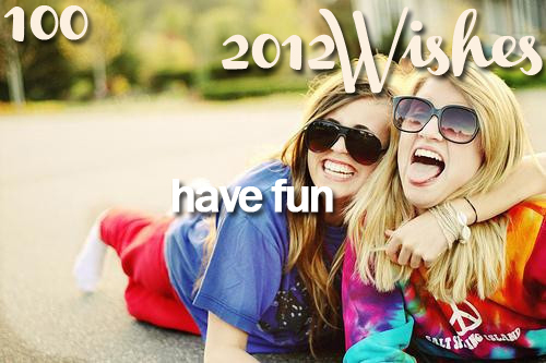 2012, 2012 wishes, 2012wishes, cute, friends, fun, girls, have, have fun, inspiration, love, new year, smile, wish, wishes