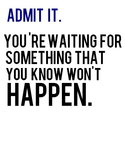 admit, never happen, quote, something, text, waiting