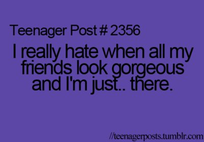 all, and, friends, gorgeous, hate, i am, just, loo, post, really, teenageer, text, there, when
