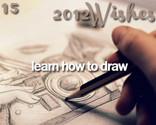 <3, 2012, 2012 2012 wishes, 2012 wishes, before i die, draw, drawing, learning, painting, pencil, wishes
