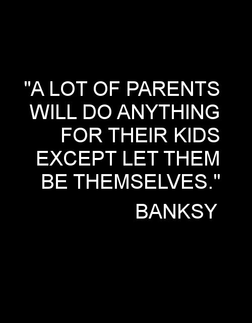 anything, banksy, be themselves, let them , parents