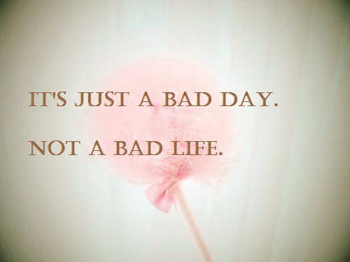 bad day, bad life, inspirational, quote