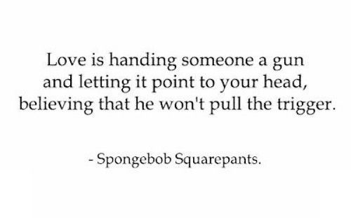 deep, funny, gun, lol, love, quote, quotes, saying, spongebob, spongebob squarepants, squarepants, text, trigger