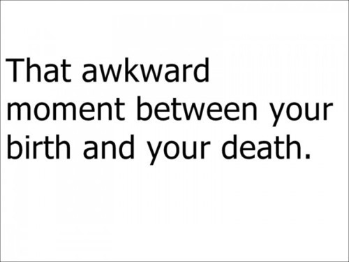 awkward, birth, death, life, moment