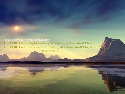 afraid, bible verse, calm, christianity, fear, god, jesus, landscape, life, light, love, lovely, message, mountains, peaceful, people, photography, pretty, psalm, quote, reflection, salvation, scenery, sky, strength, sun, text, the lord, whom