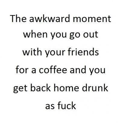 coffee, drunk, drunk as fuck, friends, fuck