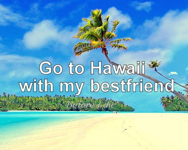 before i die, friend, hawaii, imdoingthisthissummer:d