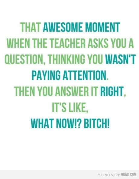 9gag, attention, bitch :)), class, fuck yeah, fun, funny, lol, photography, school, teacher, text, truth
