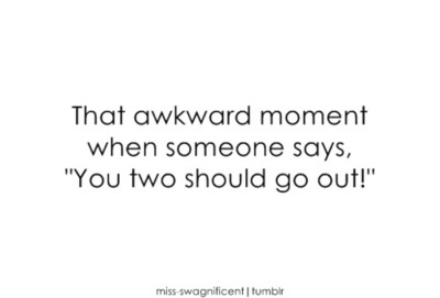 awkward, go out, love, moment, saying