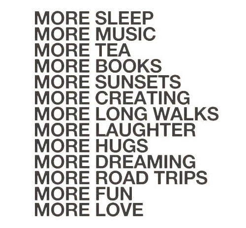 books, creating, dreaming, fun, hugs, inspiring, laughter, long, love, more, music, road, sleep, sunsets, tea, trips, walks, words